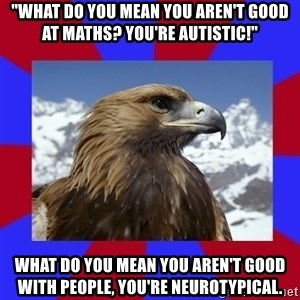 "Autistic Eagle - ""what do you mean you aren't good at maths? You're autistic!"" What do you mean you aren't good with people, you're neurotypical."