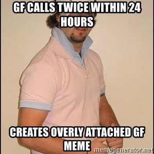 Douchey Boyfriend - GF calls twice within 24 hours creates overly attached gf meme