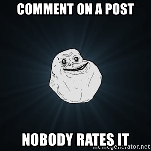 Forever Alone - COMMENT ON A POST NOBODY RATES IT