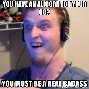 Brony Mike - you have an alicorn for your oc? you must be a real badass