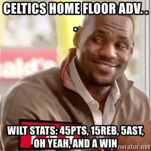 lebron - Celtics home floor adv. . .  wilt stats: 45pts, 15reb, 5ast, oh yeah, and a win