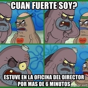 How tough are you - cuan fuerte soy? estuve en la oficina del director por mas de 6 minutos