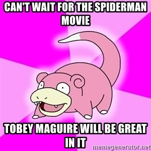 Slowpoke - can't wait for the spiderman movie tobey maguire will be great in it