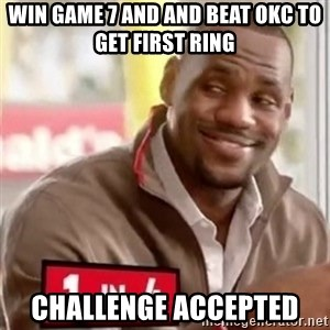 lebron - Win game 7 and and beat OKC to get first ring challenge accepted