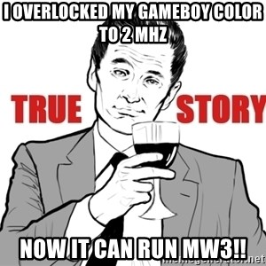 true story - I Overlocked my gameboy color to 2 mhz now it can run mw3!!
