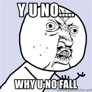 Why you no plan ahead? - Y U NO..... WHY U NO FALL