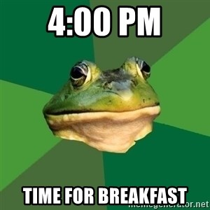 Foul Bachelor Frog - 4:00 pm time for breakfast
