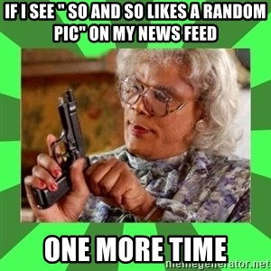 "Madea - If I see "" so and so likes a Random pic"" on my news feed One more time"