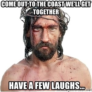 Masturbation Jesus - Come out to the coast we'll get together  HAVE A FEW LAUGHS...