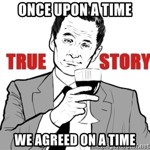 true story - Once upon a time WE agreed on a time