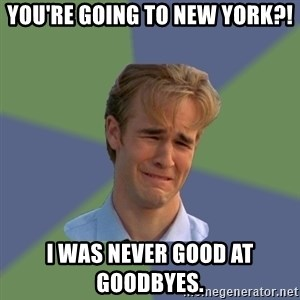 Sad Face Guy - You're going to New York?! I was never good at goodbyes.