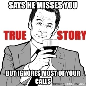 true story - says he misses you but ignores most of your calls