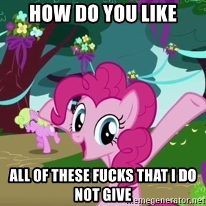 My Little Pony - how do you like all of these fucks that i do not give
