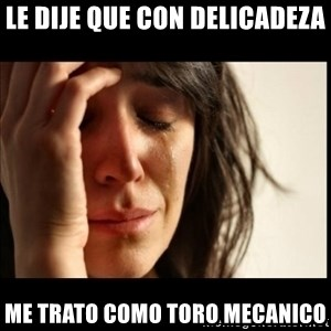 First World Problems - le dije que con delicadeza me trato como toro mecanico