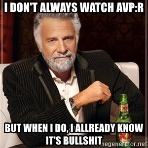 The Most Interesting Man In The World - I don't always watch avp:r but when i do, I allready know it's bullshit