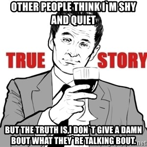 true story - other people think i`m shy and quiet but the truth is,i don`t give a damn bout what they`re talking bout.