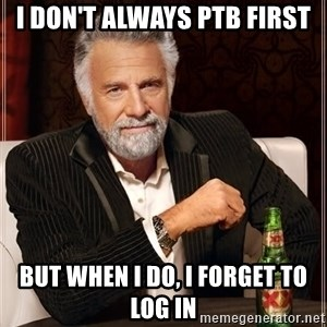 The Most Interesting Man In The World - i don't always ptb first but when i do, i forget to log in