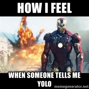 Explosion Iron Man - How i feel when someone tells me yolo