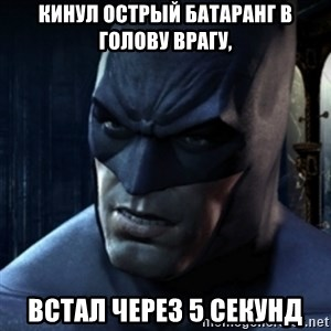 Are you serious Batman - кинул острый батаранг в голову врагу, Встал через 5 секунд