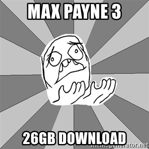 Whyyy??? - MAX PAYNE 3 26GB DOWNLOAD