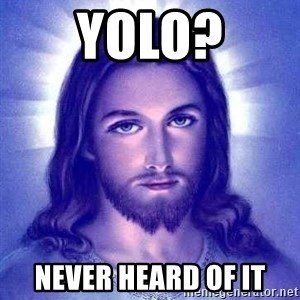 Jesus Christ - yolo? never heard of it