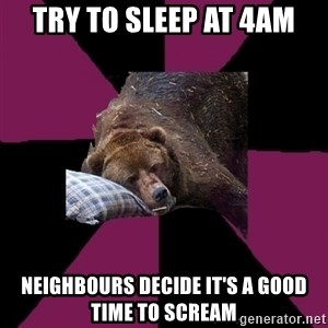 Sleep Disorder Grizzly - Try to sleep at 4am neighbours decide it's a good time to scream