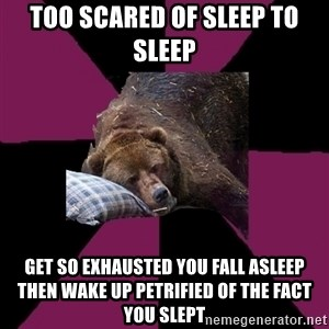 Sleep Disorder Grizzly - too scared of sleep to sleep get so exhausted you fall asleep then wake up petrified of the fact you slept