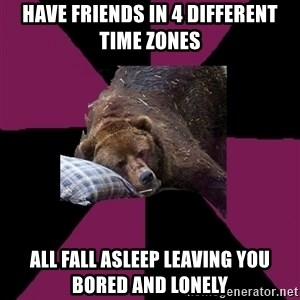 Sleep Disorder Grizzly - have friends in 4 different time zones all fall asleep leaving you bored and lonely
