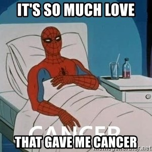 Cancer Spiderman - IT'S SO MUCH LOVE THAT GAVE ME CANCER