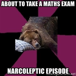 Sleep Disorder Grizzly - About to take a maths exam Narcoleptic episode