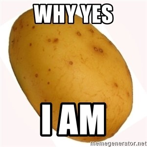 potato meme - Why Yes i am