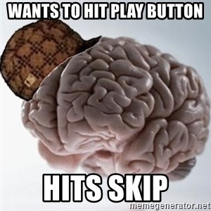 Scumbag Brain - wants to hit play button hits skip