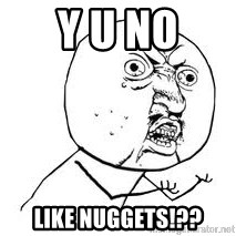 Y U SO - y u no like nuggets!??