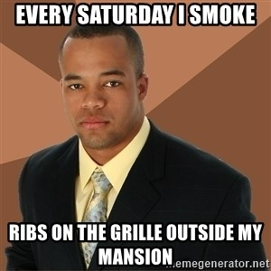 Successful Black Man - Every saturday i smoke ribs on the grille outside my mansion