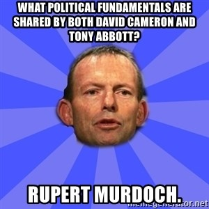 Tony Abbott - What political fundamentals are shared by both David Cameron and Tony Abbott? Rupert Murdoch.
