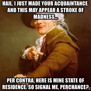 Joseph Ducreux - Hail, I just made your acquaintance. And this May appear a stroke of madness... per contra, here is mine state of residence. So signal me, perchance?