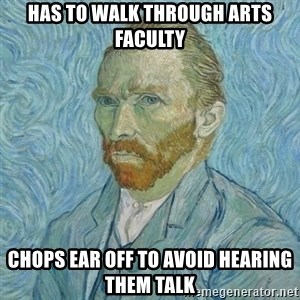 Vincent Van Gogh - HAS TO WALK THROUGH ARTS FACULTY CHOPS EAR OFF TO AVOID HEARING THEM TALK