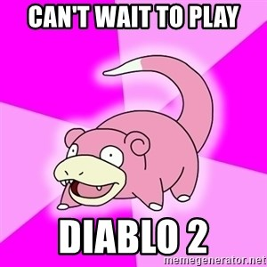 Slowpoke - Can't wait to play Diablo 2