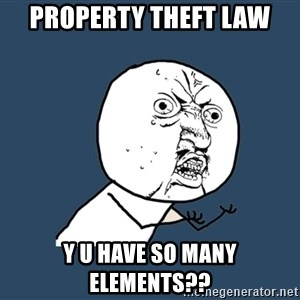 Y U No - property theft law y u have so many elements??
