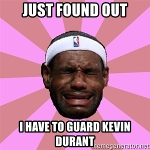 LeBron James - just found out i have to guard kevin durant