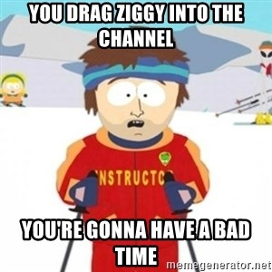 Bad time ski instructor 1 - YOu Drag ziggy into the channel You're Gonna have a bad time