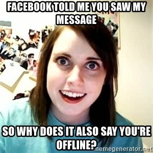 Overly Attached Girlfriend 2 - Facebook told me you saw my message so why does it Also say you're offline?