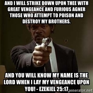 Jules Pulp Fiction - and i will strike down upon thee with great vengeance and furious agner those who attempt to poison and destroy my brothers. And you will know my name is the Lord when I lay my vengeance upon you! - Ezekiel 25:17