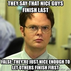 Dwight Meme - They say that nice guys finish last False: They're just nice enough to let others finish first