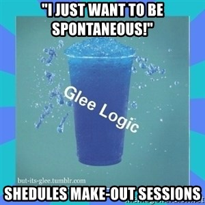 """Glee Logic - """"I just want to be spontaneous!"""" shedules make-out sessions"""