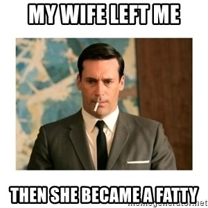 don draper - my wife left me then she became a fatty