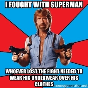 Chuck Norris  - I fought with superman whoever lost the fight needed to wear his underwear over his clothes