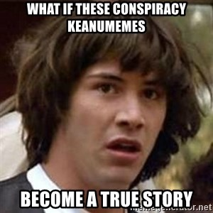 Conspiracy Keanu - what if these conspiracy keanumemes become a true story