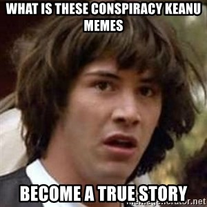 Conspiracy Keanu - what is these conspiracy keanu memes become a true story