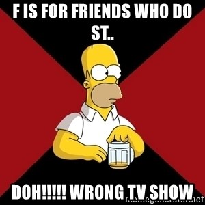 Homer Jay Simpson - F is for friends who do st.. doh!!!!! wrong tv show